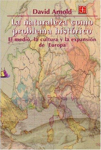La naturaleza como problema histórico. El medio, la cultura y la expansión de Europa (Seccion De Obras De Ciencia Y Tecnologia) por David Arnold
