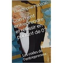 Comment entreprendre et réussir en partant de 0 ?: Les codes de l'entrepreneur (Réussite et développement personnel t. 1) (French Edition)