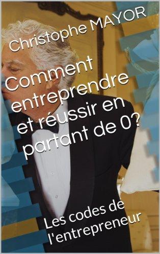 Comment entreprendre et réussir en partant de 0 ?: Les codes de l'entrepreneur (Réussite et développement personnel t. 1) (French Edition) Pdf