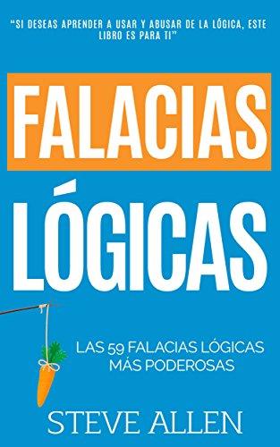Falacias lógicas: Las 59 falacias lógicas más poderosas con ejemplos y descripciones simples de comprender: Aprende a ganar tus argumentos mediante el uso y abuso de la lógica (Spanish Edition)