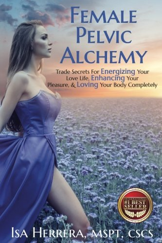 Female Pelvic Alchemy  Trade Secrets For Energizing Your Love Life  Enhancing Your Pleasure   Loving Your Body Completely