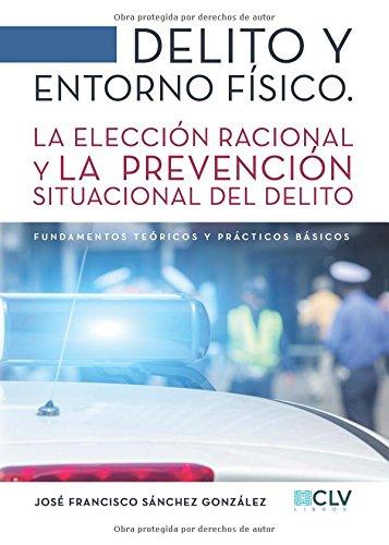 Delito y entorno fisico: La Eleccion Racional Y La Prevencion Situacional Del Delito (Spanish Edition) [Jose Francisco Sanchez] (Tapa Blanda)