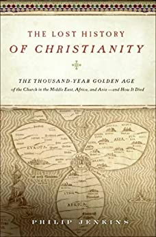 The Lost History of Christianity: The Thousand-Year Golden Age of the Church in the Middle East, Africa, and Asia--and How It Died by [Jenkins, John Philip]