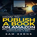 How to Publish a Book on Amazon: Real Advice from Someone Who's Doing It Well Audiobook by Sam Kerns Narrated by Anna Crowe
