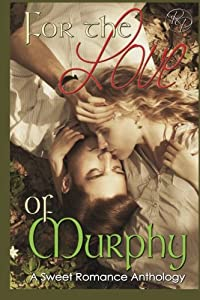 For the Love of Murphy: A Sweet Romance Anthology