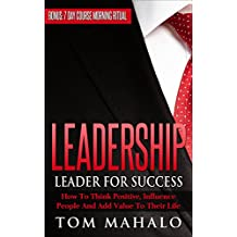 LEADERSHIP: LEADER FOR SUCCESS, HOW TO THINK POSITIVE, INFLUENCE PEOPLE AND ADD VALUE TO THEIR LIFE