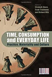 Time, Consumption and Everyday Life: Practice, Materiality and Culture (Cultures of Consumption Series)
