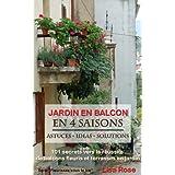 """Jardin en Balcon en 4 Saisons - 101 secrets vers la réussite de balcons fleuris et de terrasses en jardin (Fleurissez-vous la vie"""") (French Edition)"""