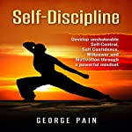 Self-Discipline, Volume 1: Develop Unshakeable Self-Control, Self Confidence, Willpower and Motivation Through a Powerful Mindset | George Pain