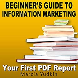 Beginner's Guide to Information Marketing: Your First PDF Report