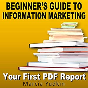 Beginner's Guide to Information Marketing: Your First PDF Report Audiobook