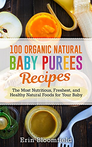 100 Organic Natural Baby Purees Recipes: The Most Nutritious, Freshest, and Healthy Natural Foods for Your Baby (Baby Food, Baby Food Recipes Baby Puree, Baby Food Prep Book 1) by [Bloomfield, Erin]