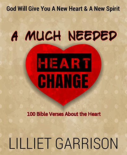 A Much Needed Heart Change-God Will Give You A New Heart & A New Spirit: 100 Bible Verses About the Heart (Heart Of Stone To Heart Of Flesh)