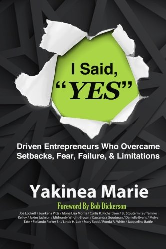 I Said YES: Driven Entrepreneurs Who Overcame  Setbacks, Fear, Failure, & Limita
