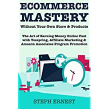 Ecommerce Mastery Without Your Own Store & Products: The Art of Earning Money Online Fast with Teespring, Affiliate Marketing & Amazon Associates Program Promotion