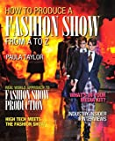 How to Produce a Fashion Show from A to Z, Taylor, Paula, 0132560364