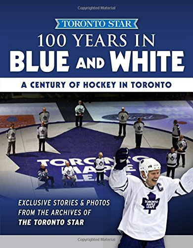 100 Years in Blue and White: A Century of Hockey in Toronto (Toronto Star Collection)