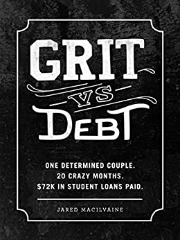 Grit Vs Debt: One Determined Couple. 20 Crazy Months. $72k In Student Loans Paid. by [MacIlvaine, Jared]