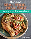 Miss Vickie's Real Food, Real Fast Pressure Cooker, Vickie Smith, 0470873426