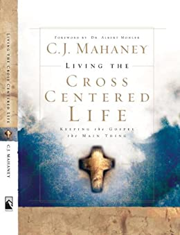 Living the Cross Centered Life: Keeping the Gospel the Main Thing by [Mahaney, C.J.]