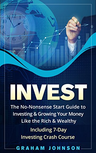 Invest: The No-Nonsense Start Guide to Investing & Growing Your Money Like the Rich & Wealthy - Including 7-Day Investing Crash Course (Trading Series Book 3)