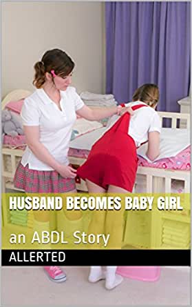 Husband Becomes Baby Girl An Abdl Story Kindle Edition By