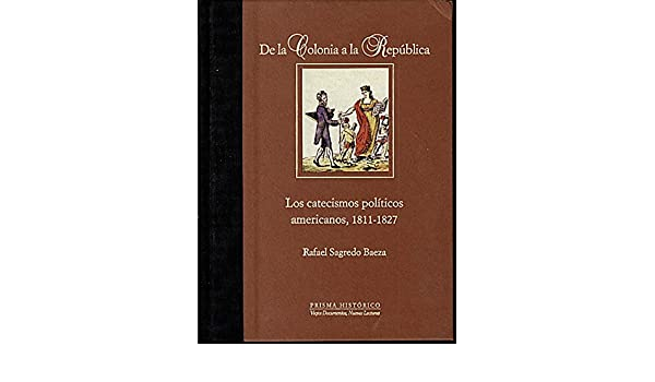 DE LA COLONIA A LA REPUBLICA. LOS CATECISMOS POLITICOS AMERICANOS, 1811-1827.: Amazon.es: Rafael. SAGREDO BAEZA: Libros