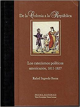 DE LA COLONIA A LA REPUBLICA. LOS CATECISMOS POLITICOS AMERICANOS, 1811-1827.: Rafael. SAGREDO BAEZA: Amazon.com: Books