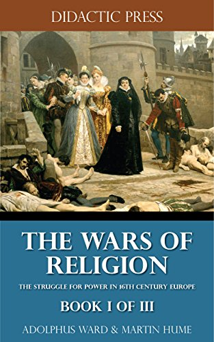The Wars of Religion - The struggle for power in 16th century Europe - Book I of III (Illustrated)