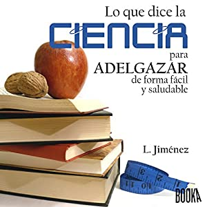 Lo que dice la ciencia para adelgazar de forma fácil y saludable [What Science Says About losing Weight Easily and Healthily] Audiobook