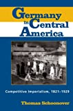 Germany in Central America : Competitive Imperialism, 1821-1929, Schoonover, Thomas, 0817354131