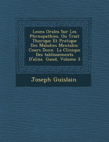 Leons Orales Sur Les Phrnopathies, Ou Trait Thorique Et Pratique Des Maladies Mentales: Cours Donn  La Clinique Des tablissements D'alins  Gand, Volume 3 (French Edition)