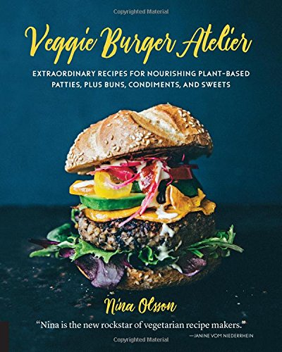 Veggie Burger Atelier: Extraordinary Recipes for Nourishing Plant-Based Patties, Plus Buns, Condiments, and Sweets by Nina Olsson