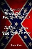 How Republicans Became the Party of Stupid Introducing: the Tea Party, Justin Kase, 1500425273