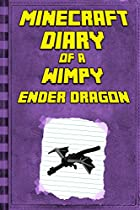 Minecraft: Diary Of A Minecraft Ender Dragon: Legendary Minecraft Diary. An Unnoficial Minecraft Book For Kids Age 6 12 (minecraft Diary Of A Wimpy, Books For Kids Ages 4-6, 6-8, 9-12)