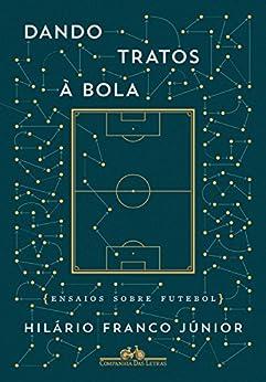 Dando tratos à bola: Ensaios sobre futebol por [Júnior, Hilário Franco]