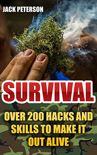 Survival: Over 200 Hacks and Skills to Make it Out Alive: (Survival Guide, Survival Gear) by [Peterson, Jack]