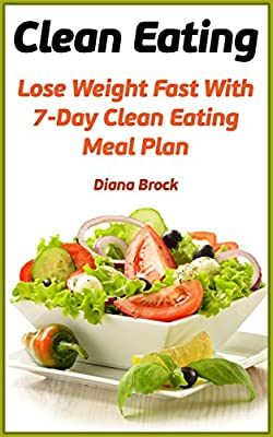 Clean Eating: Lose Weight Fast With 7-Day Clean Eating Meal Plan