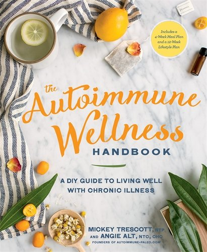 The Autoimmune Wellness Handbook: A DIY Guide to Living Well with Chronic Illness by Mickey Trescott NTP, Angie Alt
