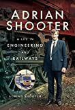 Adrian Shooter: A Life in Engineering and Railways