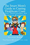The Smart Mom's Guide to Cutting HealthCare Costs, Yolanda Baker, 1490459138