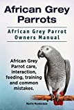 African Grey Parrots as Pets. African Grey Parrot interaction, care, training, feeding and common mistakes. African Grey Parrot Manual.