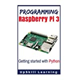 Programming Raspberry Pi 3: Getting Started With Python: (Programming Raspberry Pi 3, Raspberry Pi 3 User Guide, Python Programming, Raspberry Pi 3 with Python Programming)