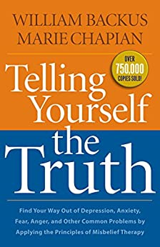Telling Yourself the Truth: Find Your Way Out of Depression, Anxiety, Fear, Anger, and Other Common Problems by Applying the Principles of Misbelief Therapy by [Backus, William, Chapian, Marie]