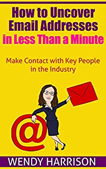 How to Uncover Email Addresses in Less Than a Minute: Make Contact with Key People in the Industry by [Harrison, Wendy]