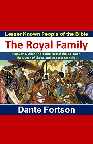 Lesser Known People of the Bible: The Royal Family (King David, Uriah The Hittite, Bathsheba, Solomon,  The Queen of Sheba, and Emperor Menelik I)
