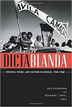 Dictablanda: Politics, Work, and Culture in Mexico, 1938-1968 (American Encounters/Global Interactions)