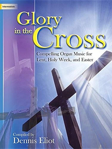 Glory in the Cross: Compelling Organ Music for Lent, Holy Week, and Easter pdf epub