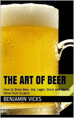 - The Art of Beer: How to Brew Beer, Ale, Lager, Stout and Barley Wine from Scratch (How to Distill Liqueur, Brew Beer, and Make Wine and Other Alcohols Book Book 4)