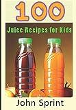100 Juice Recipes for Kids (John Sprint Super Healthy Juice Recipes)